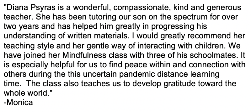 """""""Diana Psyras is a wonderful, compassionate, kind and generous teacher. She has been tutoring our son on the spectrum for over two years and has helped him greatly in progressing his understanding of written materials. I would greatly recommend her teaching style and her gentle way of interacting with children. We have joined her Mindfulness class with three of his schoolmates. It is especially helpful for us to find peace within and connection with others during the this uncertain pandemic distance learning time. The class also teaches us to develop gratitude toward the whole world."""" -Monica"""