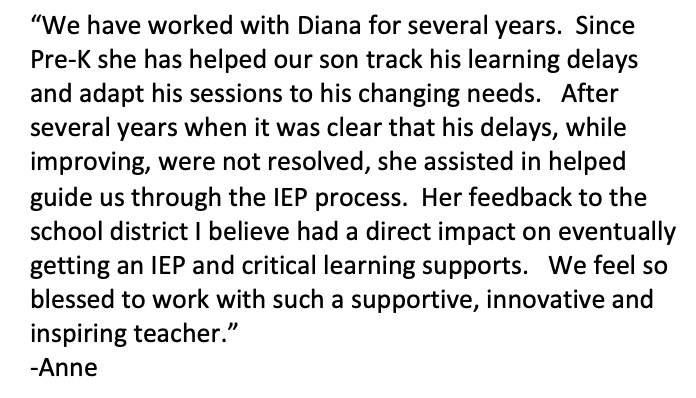 """""""We have worked with Diana for several years. Since Pre-K she has helped our son track his learning delays and adapt his sessions to his changing needs. After several years when it was clear that his delays, while improving, were not resolved, she assisted in helped guide us through the IEP process. Her feedback to the school district I believe had a direct impact on eventually getting an IEP and critical learning supports. We feel so blessed to work with such a supportive, innovative and inspiring teacher."""" -Anne"""